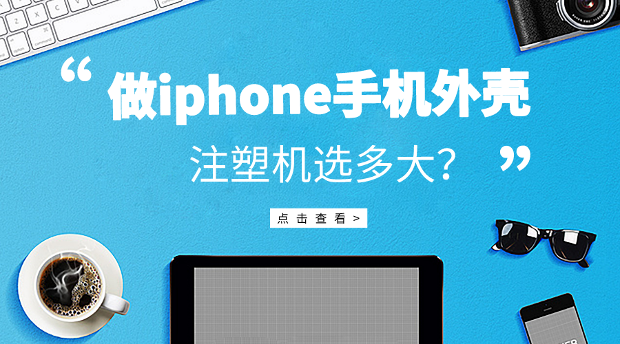 做一个iphone手机外壳,注塑机选多大?